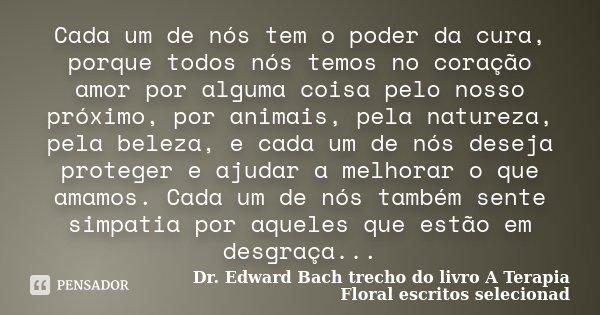 Cada um de nós tem o poder da cura, porque todos nós temos no coração amor por alguma coisa pelo nosso próximo, por animais, pela natureza, pela beleza, e cada ... Frase de Dr. Edward Bach trecho do livro A Terapia Floral escritos selecionad.