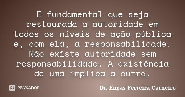 É fundamental que seja restaurada a autoridade em todos os níveis de ação pública e, com ela, a responsabilidade. Não existe autoridade sem responsabilidade. A ... Frase de Dr. Eneas Ferreira Carneiro.