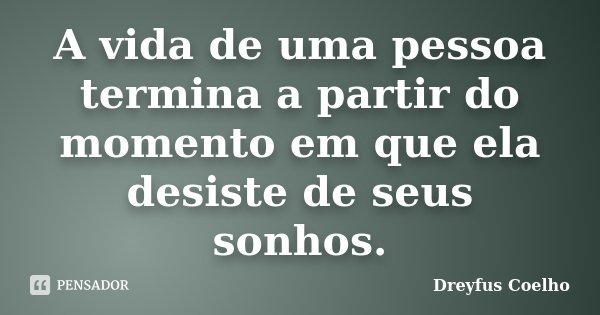 A vida de uma pessoa termina a partir do momento em que ela desiste de seus sonhos.... Frase de Dreyfus Coelho.