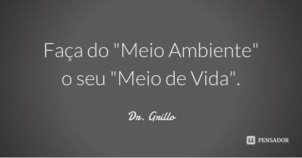 """Faça do """"Meio Ambiente"""" o seu """"Meio de Vida"""".... Frase de Dr. Grillo."""