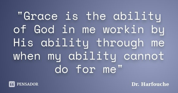 """Grace is the ability of God in me workin by His ability through me when my ability cannot do for me""... Frase de Dr. Harfouche."