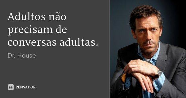 Adultos não precisam de conversas adultas.... Frase de Dr. House.