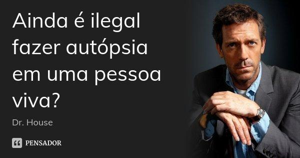 Ainda é ilegal fazer autópsia em uma pessoa viva?... Frase de Dr. House.