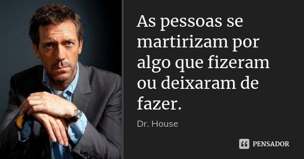 As pessoas se martirizam por algo que fizeram ou deixaram de fazer.... Frase de Dr. House.
