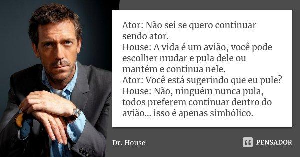 Ator: Não sei se quero continuar sendo ator. House: A vida é um avião, você pode escolher mudar e pula dele ou mantém e continua nele. Ator: Você está sugerindo... Frase de Dr. House.