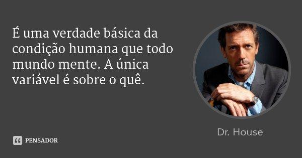 É uma verdade básica da condição humana que todo mundo mente. A única variável é sobre o quê.... Frase de Dr. House.