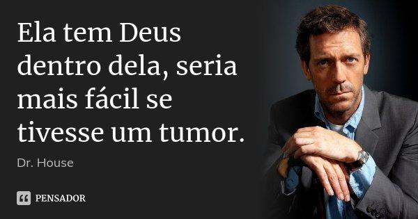 Ela tem Deus dentro dela, seria mais fácil se tivesse um tumor.... Frase de Dr. House.