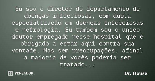 Eu sou o diretor do departamento de doenças infecciosas, com dupla especialização em doenças infecciosas e nefrologia. Eu também sou o único doutor empregado ne... Frase de Dr. House.