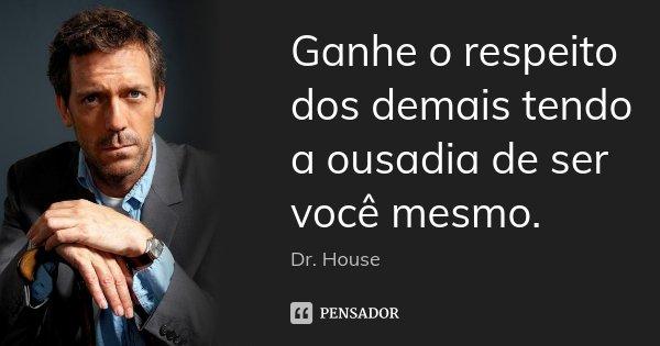 Ganhe o respeito dos demais tendo a ousadia de ser você mesmo.... Frase de Dr House.
