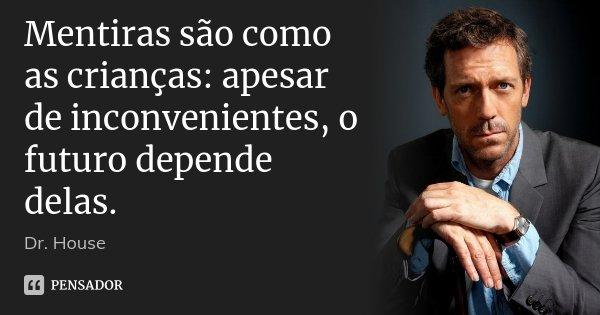 Mentiras são como as crianças: apesar de inconvenientes, o futuro depende delas.... Frase de Dr. House.