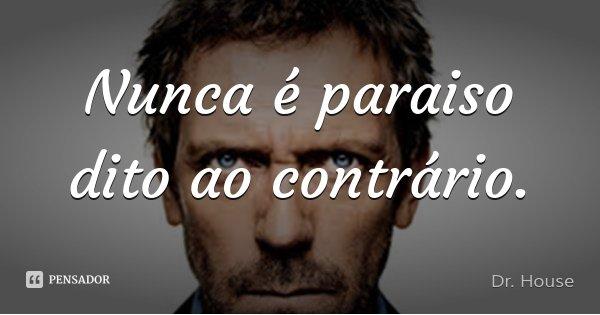 Nunca é paraiso dito ao contrário.... Frase de Dr. House.