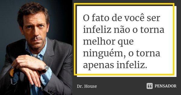 O fato de você ser infeliz não o torna melhor que ninguém, o torna apenas infeliz.... Frase de Dr. House.