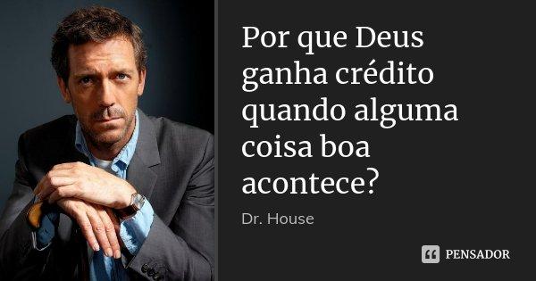 Por que Deus ganha crédito quando alguma coisa boa acontece?... Frase de Dr. House.
