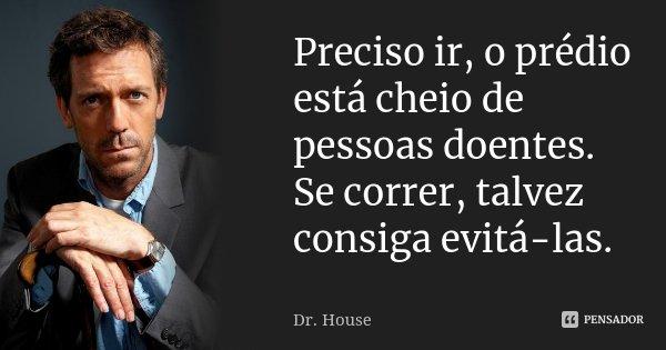 Preciso ir, o prédio está cheio de pessoas doentes. Se correr, talvez consiga evitá-las.... Frase de Dr. House.