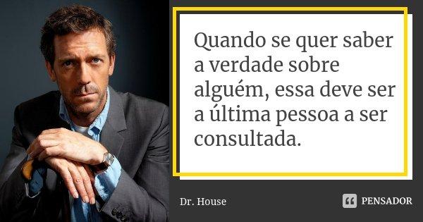 Quando se quer saber a verdade sobre alguém, essa deve ser a última pessoa a ser consultada.... Frase de Dr. House.