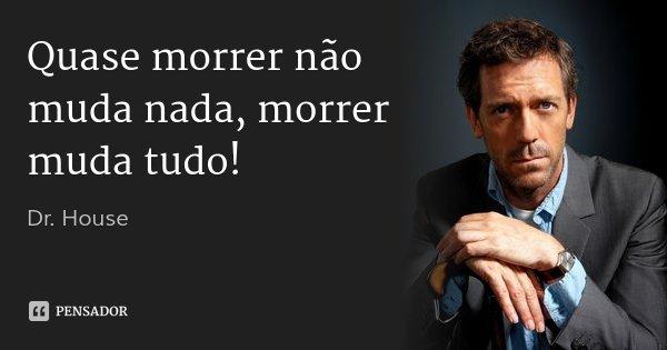 Quase morrer não muda nada, morrer muda tudo!... Frase de Dr. House.
