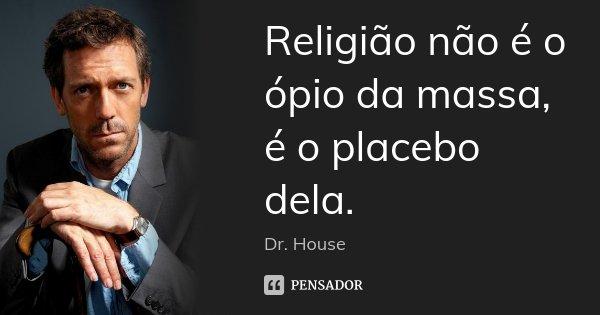 Religião não é o ópio da massa, é o placebo dela.... Frase de Dr. House.