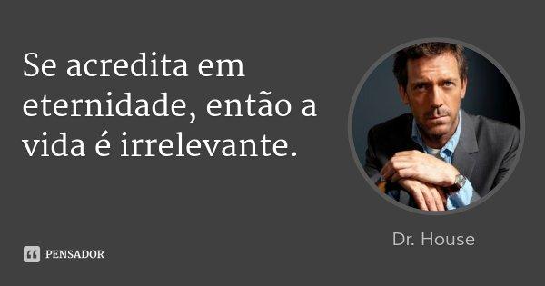 Se acredita em eternidade, então a vida é irrelevante.... Frase de Dr. House.