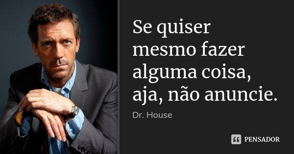 Se quiser mesmo fazer alguma coisa, aja, não anuncie.... Frase de Dr House.