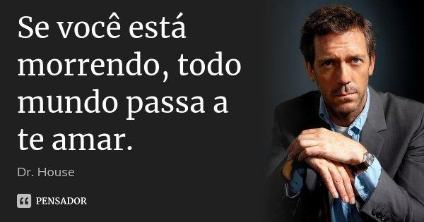 Se você está morrendo, todo mundo passa a te amar.... Frase de Dr. House.
