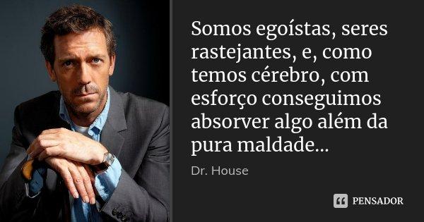 Somos egoístas, seres rastejantes, e, como temos cérebro, com esforço conseguimos absorver algo além da pura maldade...... Frase de Dr. House.
