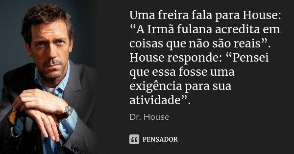 """Uma freira fala para House: """"A Irmã fulana acredita em coisas que não são reais"""". House responde: """"Pensei que essa fosse uma exigência para sua atividade"""".... Frase de Dr. House."""