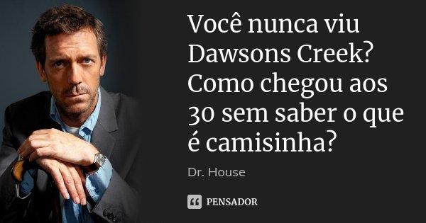 Você nunca viu Dawsons Creek? Como chegou aos 30 sem saber o que é camisinha?... Frase de Dr. House.