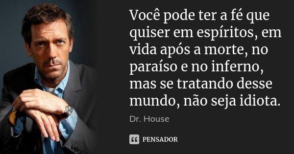 Você pode ter a fé que quiser em espíritos, em vida após a morte, no paraíso e no inferno, mas se tratando desse mundo, não seja idiota.... Frase de Dr.house.