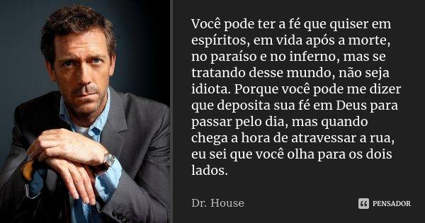 Você pode ter a fé que quiser em espíritos, em vida após a morte, no paraíso e no inferno, mas se tratando desse mundo, não seja idiota. Porque você pode me diz... Frase de Dr. House.