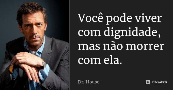 Você pode viver com dignidade, mas não morrer com ela.... Frase de Dr. House.