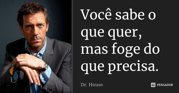 Você sabe o que quer, mas foge do que precisa.... Frase de Dr. House.