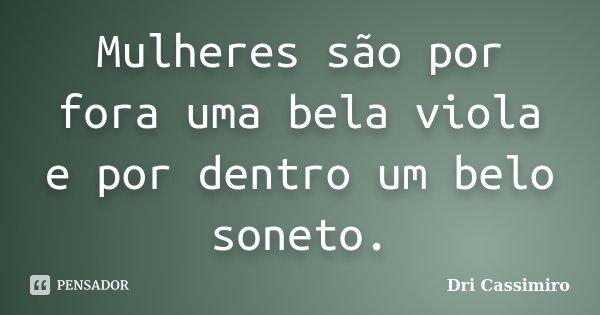 Mulheres são por fora uma bela viola e por dentro um belo soneto.... Frase de Dri Cassimiro.