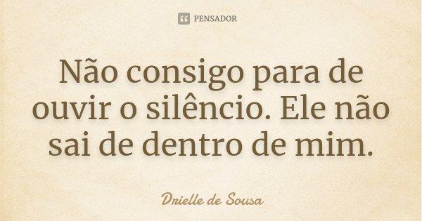 Não consigo para de ouvir o silêncio. Ele não sai de dentro de mim.... Frase de Drielle de Sousa.