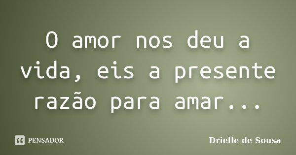 O amor nos deu a vida, eis a presente razão para amar...... Frase de Drielle de Sousa.