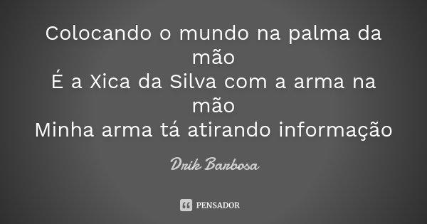 Colocando o mundo na palma da mão É a Xica da Silva com a arma na mão Minha arma tá atirando informação... Frase de Drik Barbosa.