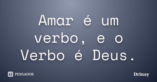 Amar é um verbo, e o Verbo é Deus.... Frase de Drinay.