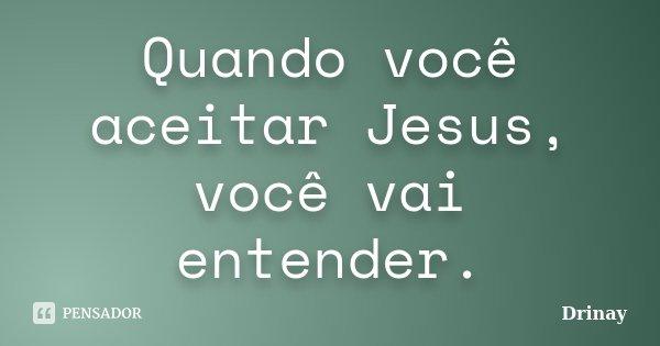 Quando você aceitar Jesus, você vai entender.... Frase de Drinay.