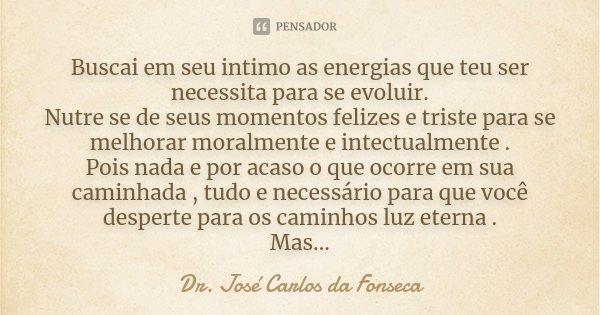 Buscai em seu intimo as energias que teu ser necessita para se evoluir. Nutre se de seus momentos felizes e triste para se melhorar moralmente e intectualmente ... Frase de Dr. José Carlos da Fonseca.