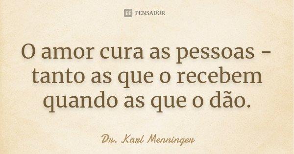 O amor cura as pessoas - tanto as que o recebem quando as que o dão.... Frase de Dr. Karl Menninger.
