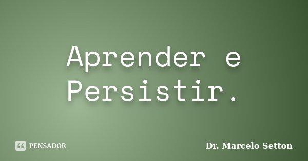 Aprender e Persistir.... Frase de Dr. Marcelo Setton.