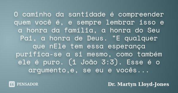 """O caminho da santidade é compreender quem você é, e sempre lembrar isso e a honra da família, a honra do Seu Pai, a honra de Deus. """"E qualquer que nEle tem... Frase de Dr. Martyn Lloyd-Jones."""