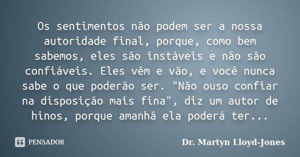 Os sentimentos não podem ser a nossa autoridade final, porque, como bem sabemos, eles são instáveis e não são confiáveis. Eles vêm e vão, e você nunca sabe o qu... Frase de Dr. Martyn Lloyd-Jones.