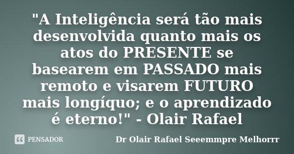 """""""A Inteligência será tão mais desenvolvida quanto mais os atos do PRESENTE se basearem em PASSADO mais remoto e visarem FUTURO mais longíquo; e o aprendiza... Frase de Dr Olair Rafael Seeemmpre Melhorrr."""