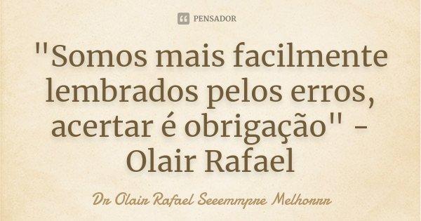 """""""Somos mais facilmente lembrados pelos erros, acertar é obrigação"""" - Olair Rafael... Frase de Dr Olair Rafael Seeemmpre Melhorrr."""