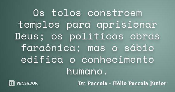 Os tolos constroem templos para aprisionar Deus; os políticos obras faraônica; mas o sábio edifica o conhecimento humano.... Frase de Dr. Paccola - Hélio Paccola Júnior.
