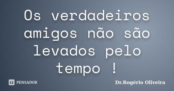 Os verdadeiros amigos não são levados pelo tempo !... Frase de Dr.Rogério Oliveira.