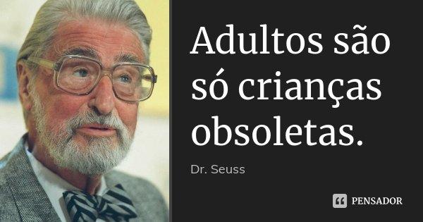 Adultos são só crianças obsoletas.... Frase de Dr. Seuss.
