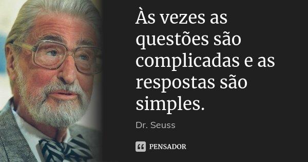 Às vezes as questões são complicadas e as respostas são simples.... Frase de Dr. Seuss.