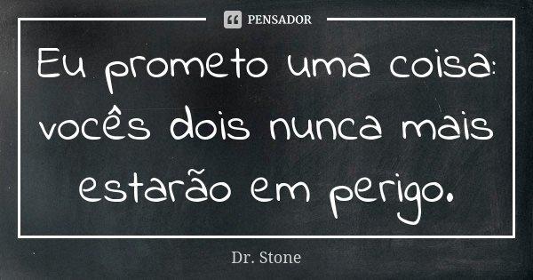 Eu prometo uma coisa: vocês dois nunca mais estarão em perigo.... Frase de Dr. Stone.