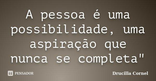 """A pessoa é uma possibilidade, uma aspiração que nunca se completa""""... Frase de Drucilla Cornel."""